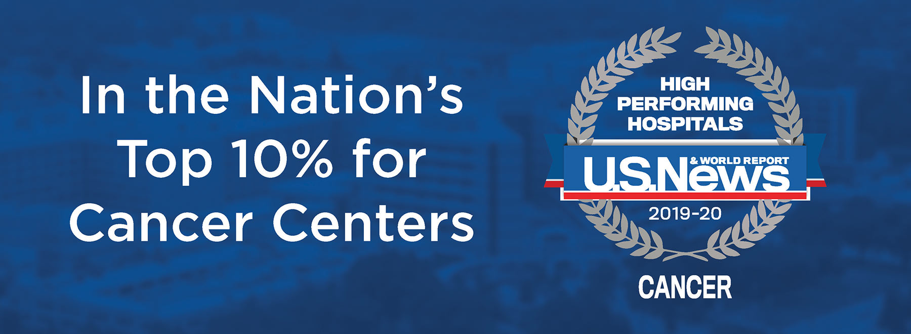 In the Nation's Top 10% for Cancer Centers. High performing hospitals U.S. News and World Report 2019-20 Cancer